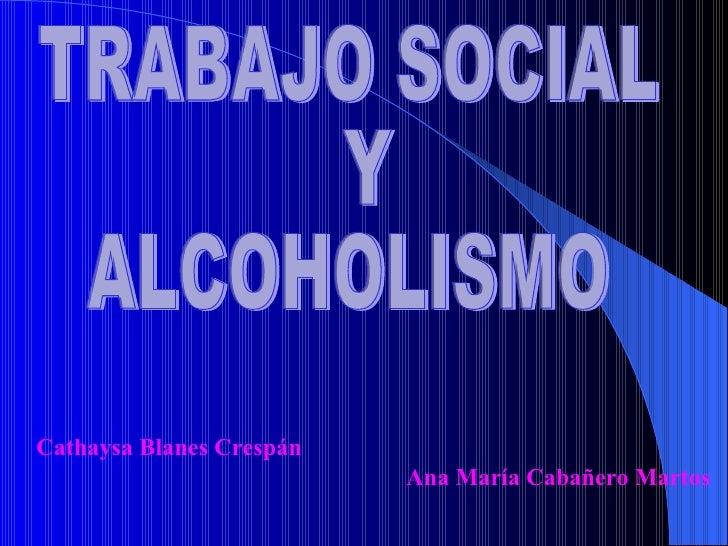 TRABAJO SOCIAL  Y  ALCOHOLISMO Cathaysa Blanes Crespán  Ana María Cabañero Martos
