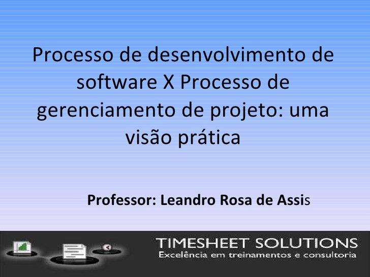 Processo de desenvolvimento de software X Processo de gerenciamento de projeto: uma visão prática Professor: Leandro Rosa ...