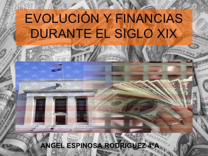 EVOLUCIÓN Y FINANCIAS DURANTE EL SIGLO XIX ANGEL ESPINOSA RODRIGUEZ 4ºA