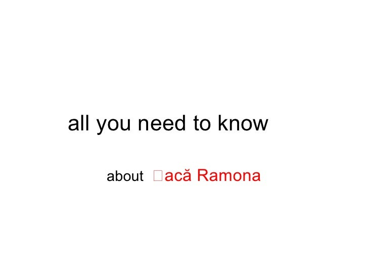 all you need to know     about   acă Ramona