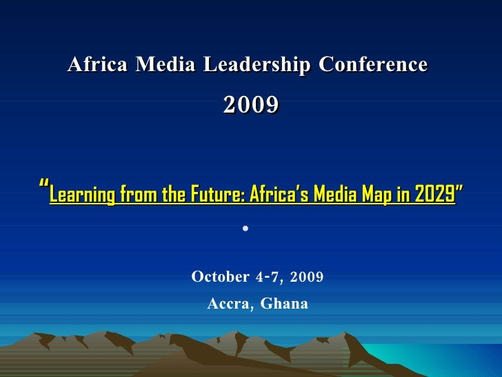 "Africa Media Leadership Conference  2009 "" Learning from the Future: Africa's Media Map in 2029 "" <ul><li>October 4-7, 200..."