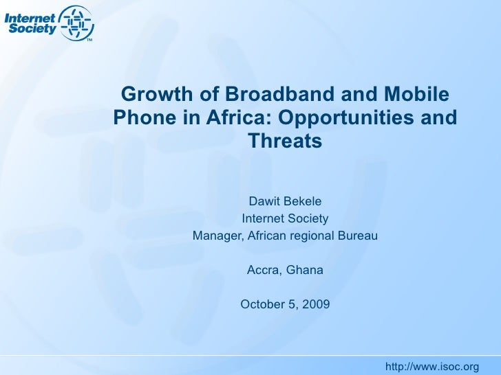 Growth of Broadband and Mobile Phone in Africa: Opportunities and Threats Dawit Bekele Internet Society Manager, African r...