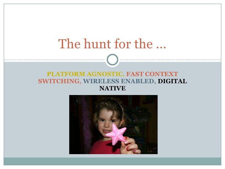 PLATFORM AGNOSTIC,  FAST CONTEXT SWITCHING,  WIRELESS ENABLED,  DIGITAL NATIVE The hunt for the ...