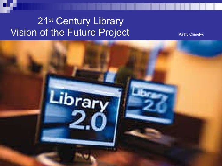 21 st  Century Library   Vision of the Future Project  Kathy Chmelyk
