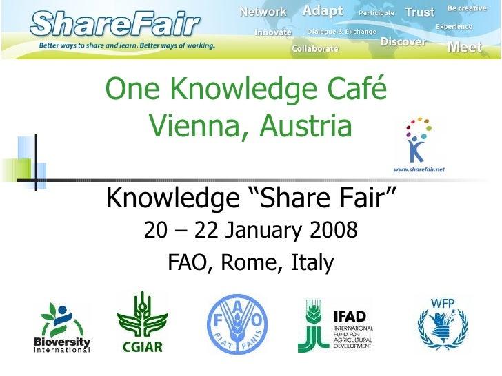 "One Knowledge Café  Vienna, Austria 20 – 22 January 2008 FAO, Rome, Italy Knowledge   ""Share Fair"""