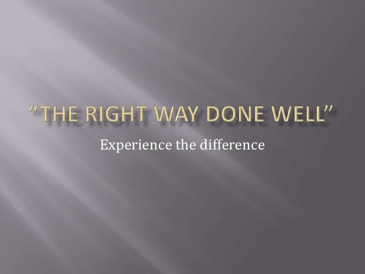 """The right way done well""<br />Experience the difference <br />"