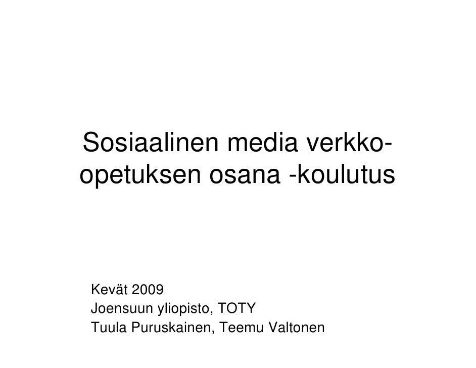 Sosiaalinen media verkko- opetuksen osana -koulutus    Kevät 2009 Joensuun yliopisto, TOTY Tuula Puruskainen, Teemu Valton...