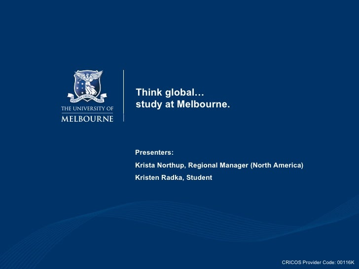Think global… study at Melbourne. Presenters: Krista Northup, Regional Manager (North America) Kristen Radka, Student CRIC...