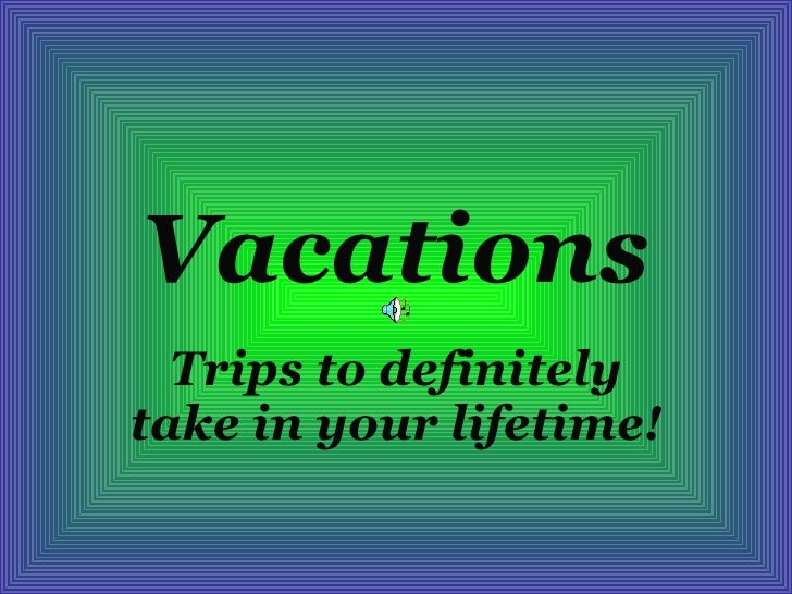 Vacations Trips to definitely take in your lifetime!