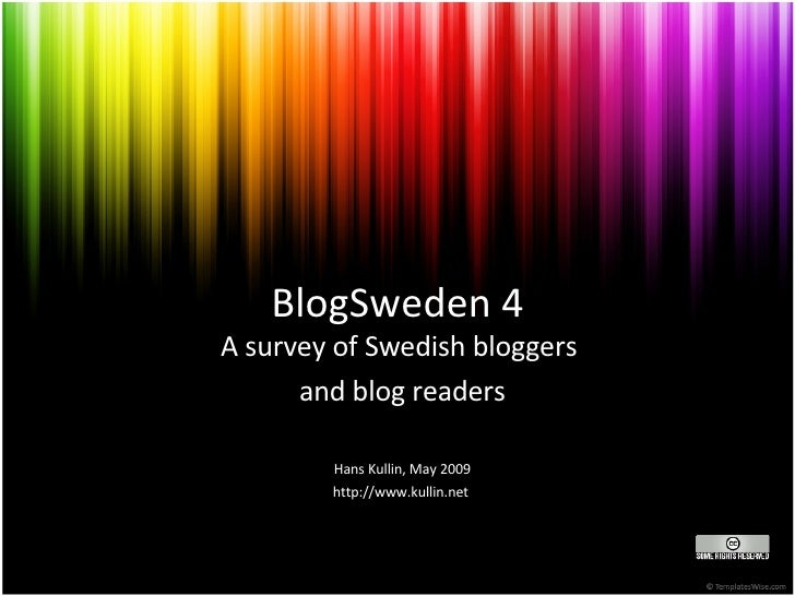BlogSweden 4 A survey of Swedish bloggers  and blog readers Hans Kullin, May 2009 http://www.kullin.net