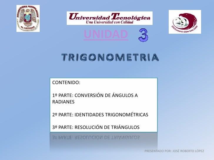 UNIDAD   CONTENIDO:  1º PARTE: CONVERSIÓN DE ÁNGULOS A RADIANES  2º PARTE: IDENTIDADES TRIGONOMÉTRICAS  3º PARTE: RESOLUCI...