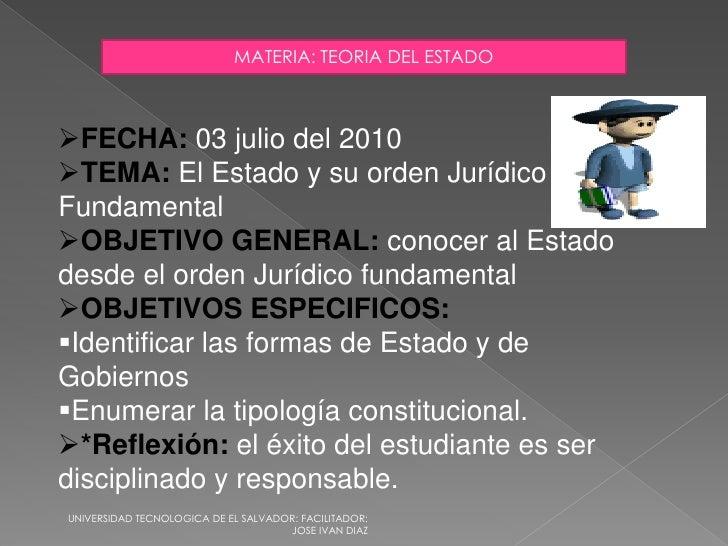 MATERIA: TEORIA DEL ESTADO    FECHA: 03 julio del 2010 TEMA: El Estado y su orden Jurídico Fundamental OBJETIVO GENERAL...