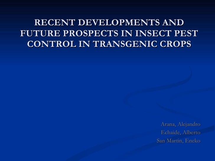 RECENT DEVELOPMENTS AND FUTURE PROSPECTS IN INSECT PEST CONTROL IN TRANSGENIC CROPS Arana, Alejandro Echaide, Alberto San ...