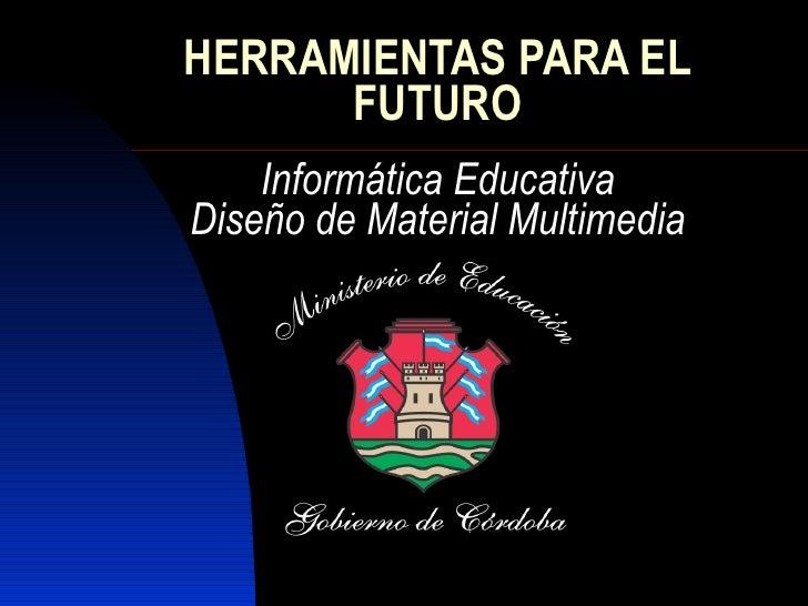 HERRAMIENTAS PARA EL FUTURO Informática Educativa Diseño de Material Multimedia