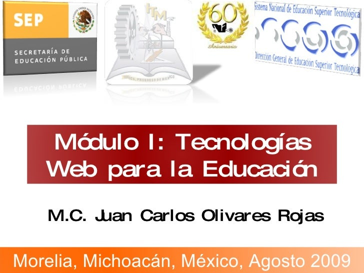 M.C. Juan Carlos Olivares Rojas Módulo I: Tecnologías Web  para la Educación Morelia, Michoacán, México, Agosto 2009