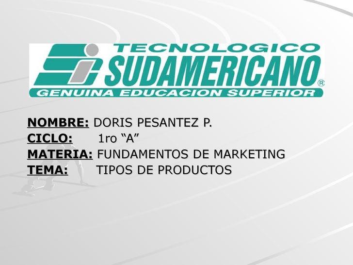 "NOMBRE:  DORIS PESANTEZ P. CICLO:   1ro ""A"" MATERIA:   FUNDAMENTOS DE MARKETING TEMA:   TIPOS DE PRODUCTOS"