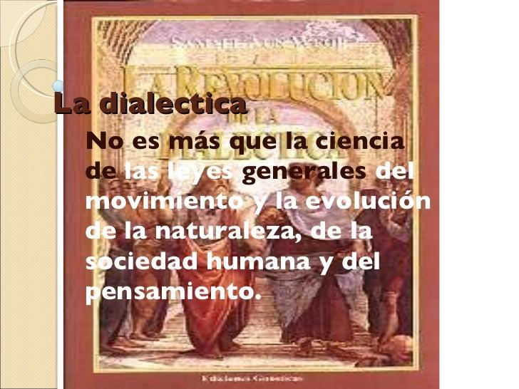 La dialectica No es más que la ciencia de  las leyes  generales  del movimiento y la evolución de la naturaleza, de la soc...