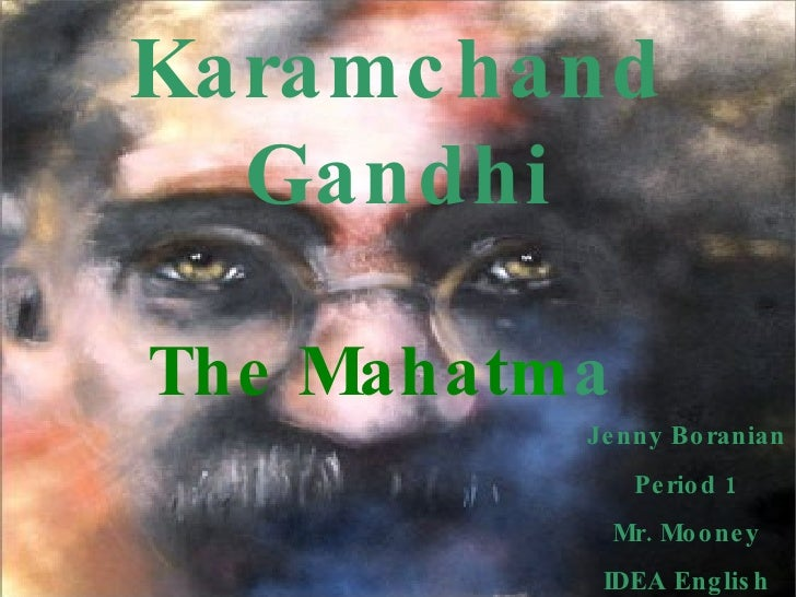 Mohandas Karamchand Gandhi The Mahat m a Jenny Boranian Period 1 Mr. Mooney IDEA English