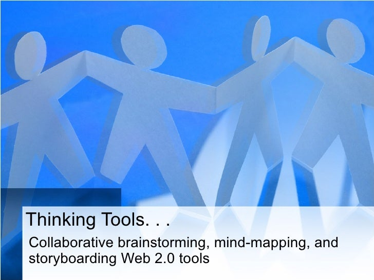Thinking Tools. . . Collaborative brainstorming, mind-mapping, and storyboarding Web 2.0 tools
