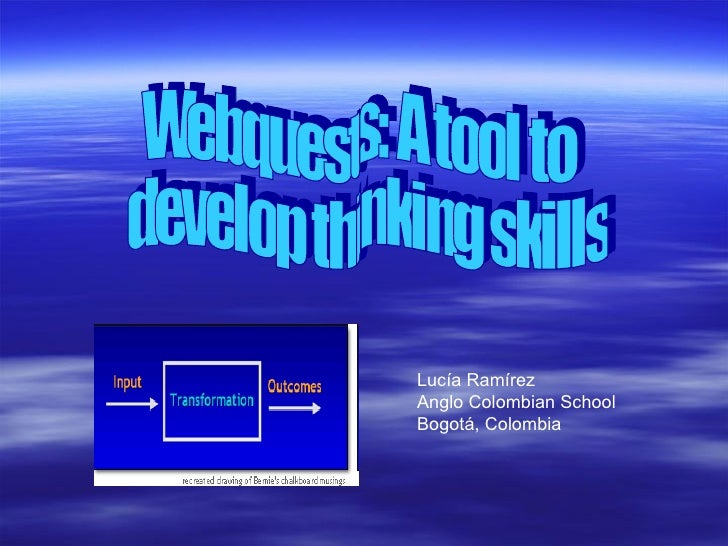 Webquests: A tool to develop thinking skills Lucía Ramírez Anglo Colombian School Bogotá, Colombia