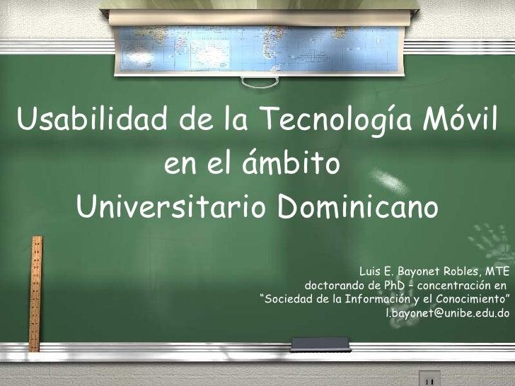 Usabilidad de la Tecnología Móvil en el ámbito  Universitario Dominicano Luis E. Bayonet Robles, MTE doctorando de PhD – c...
