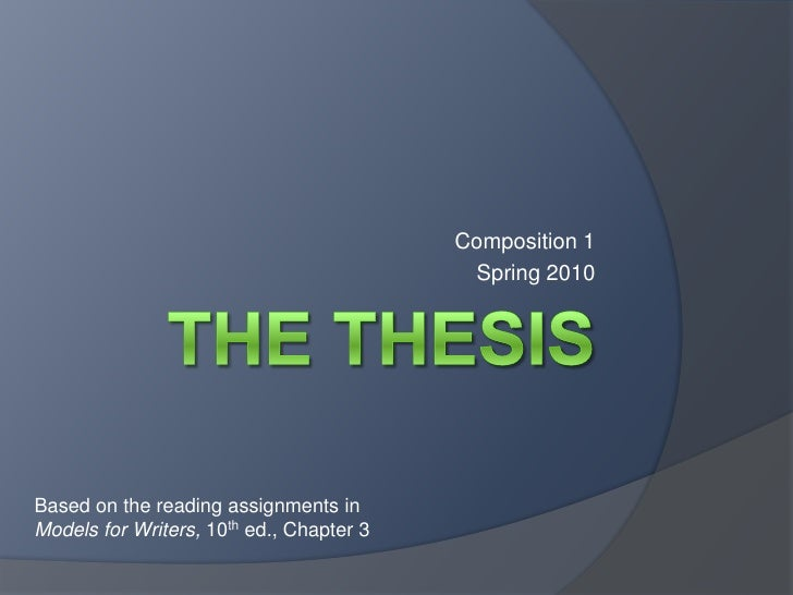 The Thesis<br />Composition 1<br />Spring 2010<br />Based on the reading assignments in  Models for Writers, 10th ed., Cha...