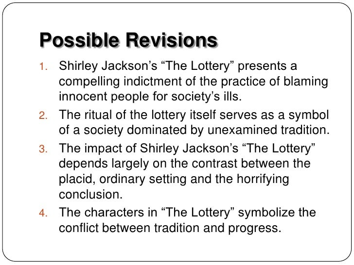 thesis for the lottery Best answer: not much wrong with that we could change the odd word here and there but it's a good synopsis in shirley jackson's, the lottery, the author creates a story filled with symbolism, irony, grim reality, and a ritualized tradition that masks evil, which ultimately demonstrates how people blindly follow tradition.