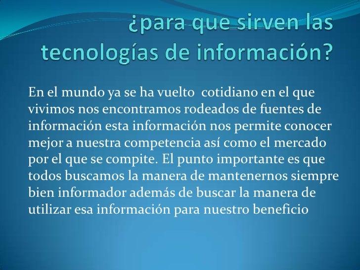 ¿para que sirven las tecnologías de información?<br />En el mundo ya se ha vuelto  cotidiano en el que  vivimos nos encont...