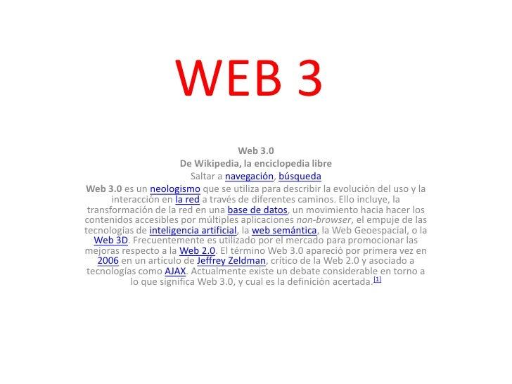 WEB 3<br />Web 3.0<br />De Wikipedia, la enciclopedia libre<br />Saltar a navegación, búsqueda<br />Web 3.0 es un neologis...