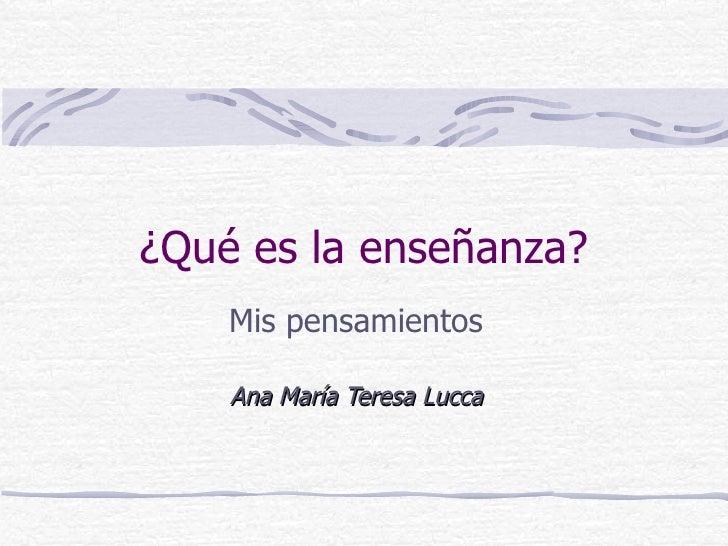 ¿Qué es la enseñanza?     Mis pensamientos      Ana María Teresa Lucca