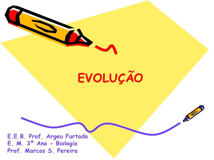 E.E.B. Prof. Argeu Furtado E. M. 3º Ano - Biologia Prof. Marcos S. Pereira EVOLUÇÃO