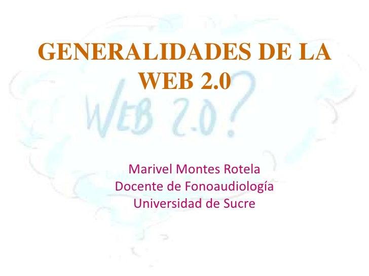 GENERALIDADES DE LA WEB 2.0<br />Marivel Montes Rotela<br />Docente de Fonoaudiología<br />Universidad de Sucre<br />