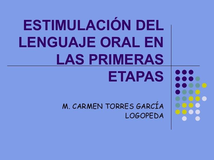 ESTIMULACIÓN DEL LENGUAJE ORAL EN LAS PRIMERAS ETAPAS M. CARMEN TORRES GARCÍA LOGOPEDA