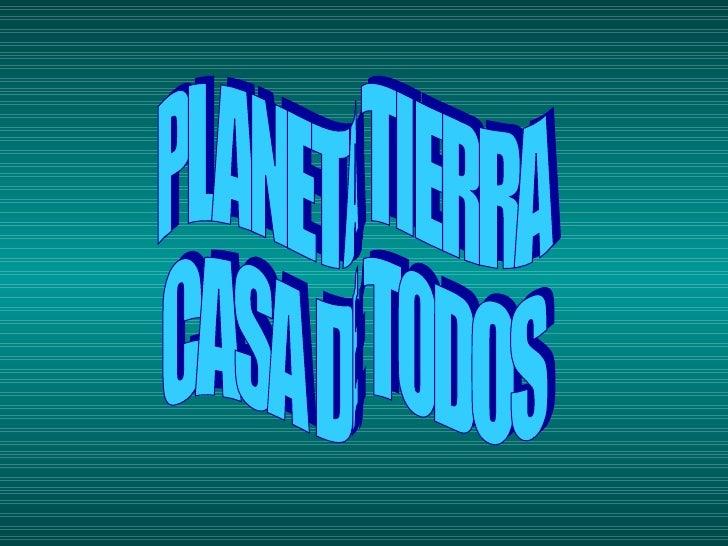 PLANETA TIERRA  CASA DE TODOS