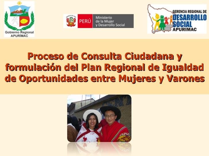 Proceso de Consulta Ciudadana y formulación del Plan Regional de Igualdad de Oportunidades entre Mujeres y Varones