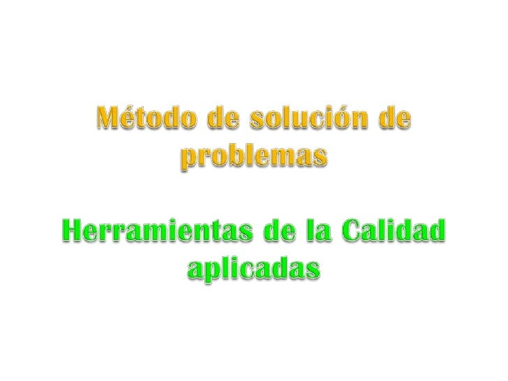 Método de solución de problemas <br />Herramientas de la Calidad aplicadas<br />