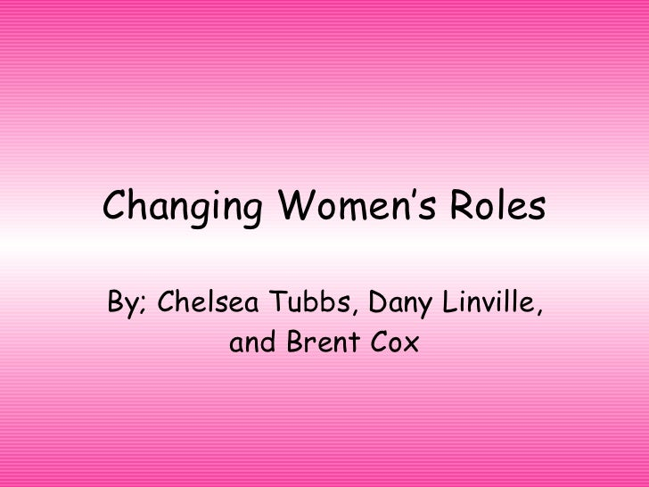 Changing Women's Roles By; Chelsea Tubbs, Dany Linville, and Brent Cox
