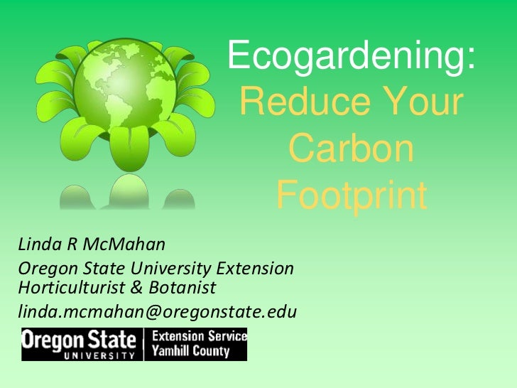 Ecogardening:Reduce Your Carbon Footprint<br />Linda R McMahan<br />Oregon State University Extension Horticulturist & Bot...