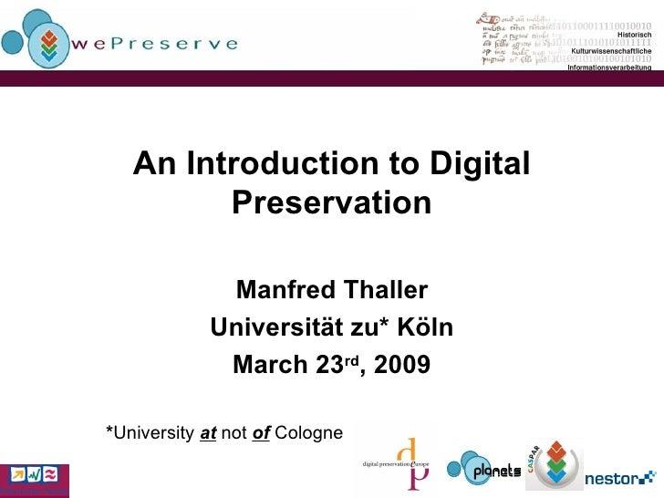 An Introduction to Digital Preservation Manfred Thaller Universität zu* Köln March 23 rd , 2009 * University  at  not  of ...