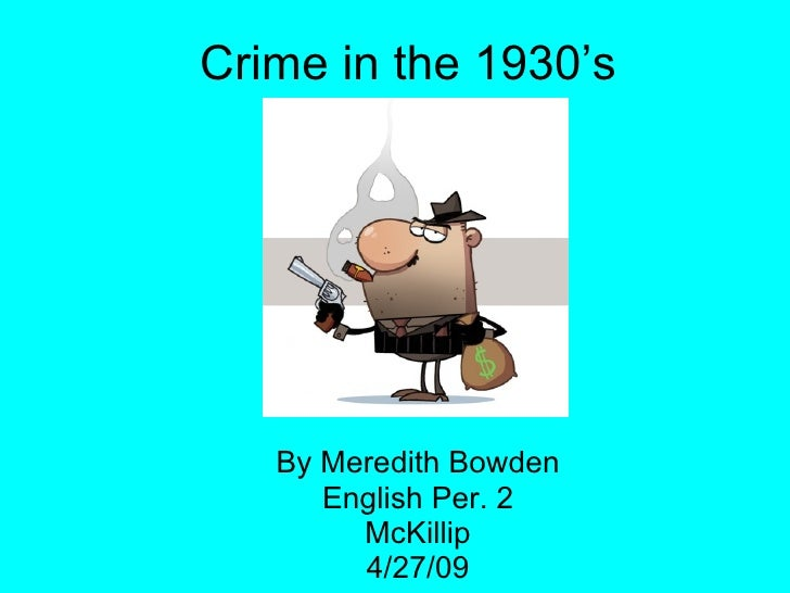 Crime in the 1930's By Meredith Bowden English Per. 2 McKillip 4/27/09