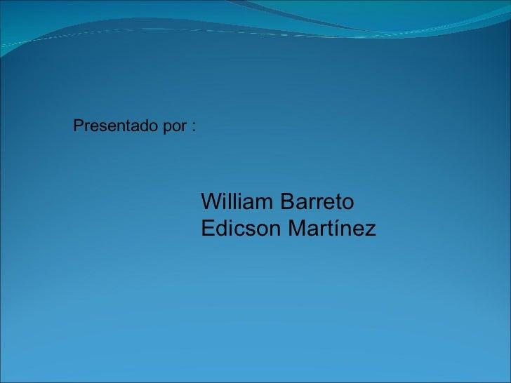 Presentado por : William Barreto Edicson Martínez