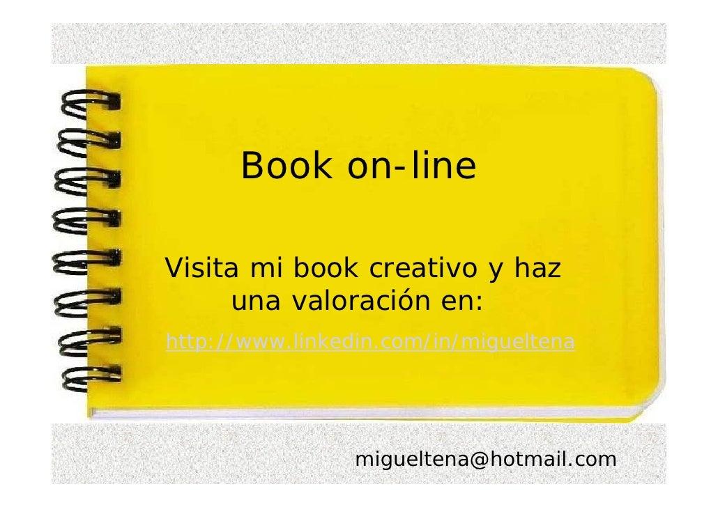 Book on-line  Visita mi book creativo y haz      una valoración en: http://www.linkedin.com/in/migueltena                 ...