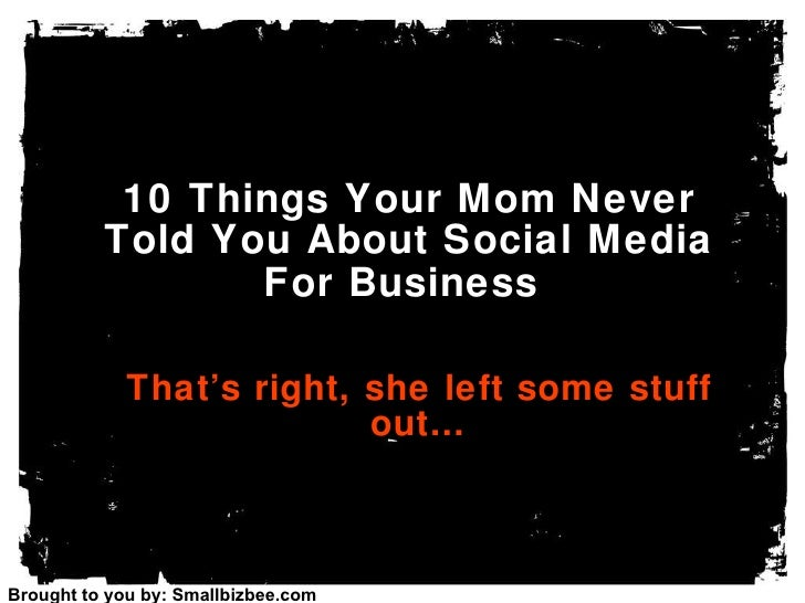 10 Things Your Mom Never Told You About Social Media For Business   That's right, she left some stuff out… Brought to you ...