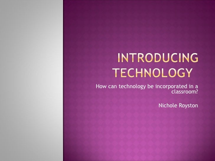 How can technology be incorporated in a classroom? Nichole Royston