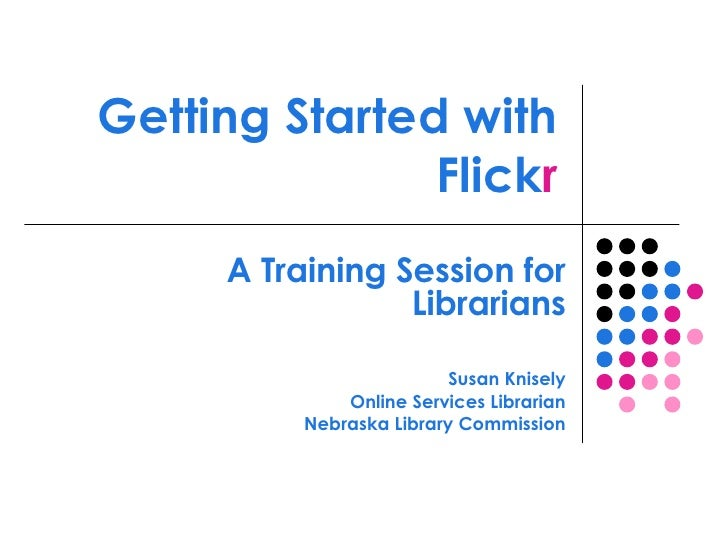 Getting Started with Flick r A Training Session for Librarians Susan Knisely Online Services Librarian Nebraska Library Co...