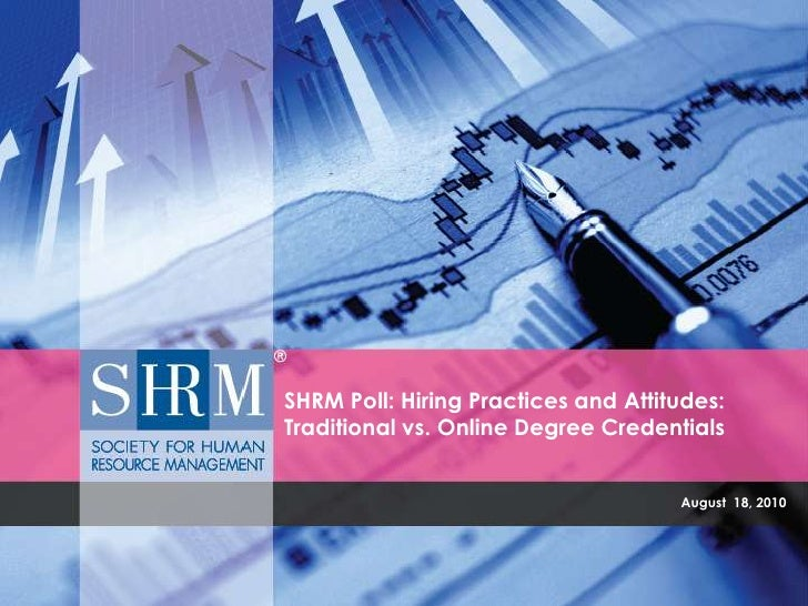 August  18, 2010<br />SHRM Poll: Hiring Practices and Attitudes:  Traditional vs. Online Degree Credentials<br />Commissio...