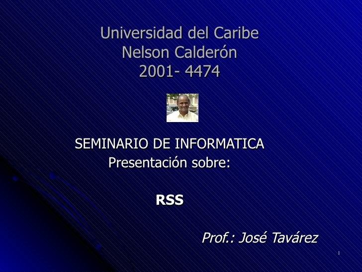 Universidad del Caribe Nelson Calderón 2001- 4474 SEMINARIO DE INFORMATICA Presentación sobre: RSS Prof.: José Tavárez