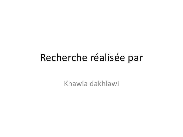 Recherche réalisée par <br />Khawla dakhlawi<br />