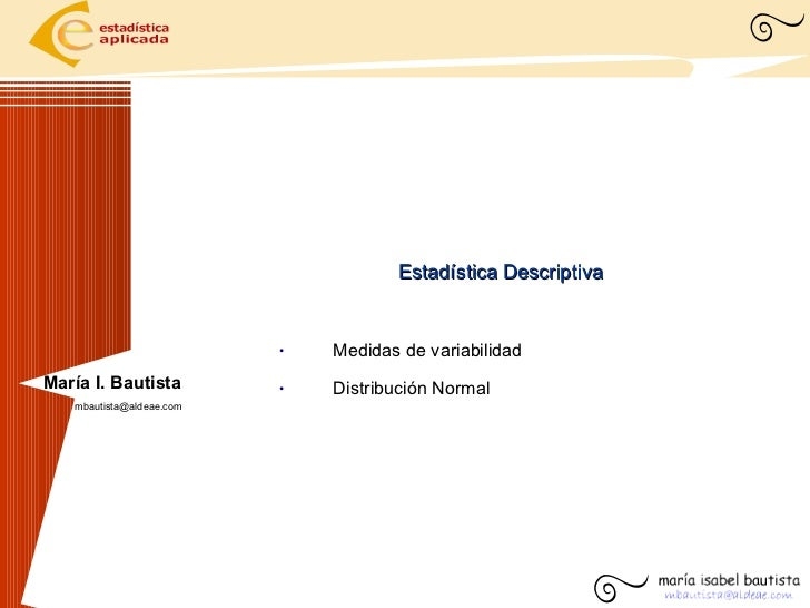 Estadística Descriptiva <ul><li>Medidas de variabilidad </li></ul><ul><li>Distribución Normal </li></ul>