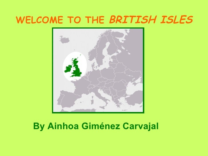 WELCOME TO THE  BRITISH ISLES <ul><li>By Ainhoa Giménez Carvajal </li></ul>
